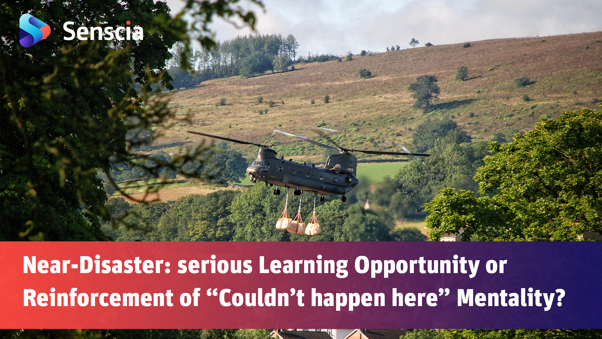 "A Chinook helicopter carrying sand bulk bags over the village of Whaley Bridge. The text includes the title of the article "" Near-Disaster: serious Learning Opportunity or Reinforcement of ""Couldn't happen here"" Mentality?"""